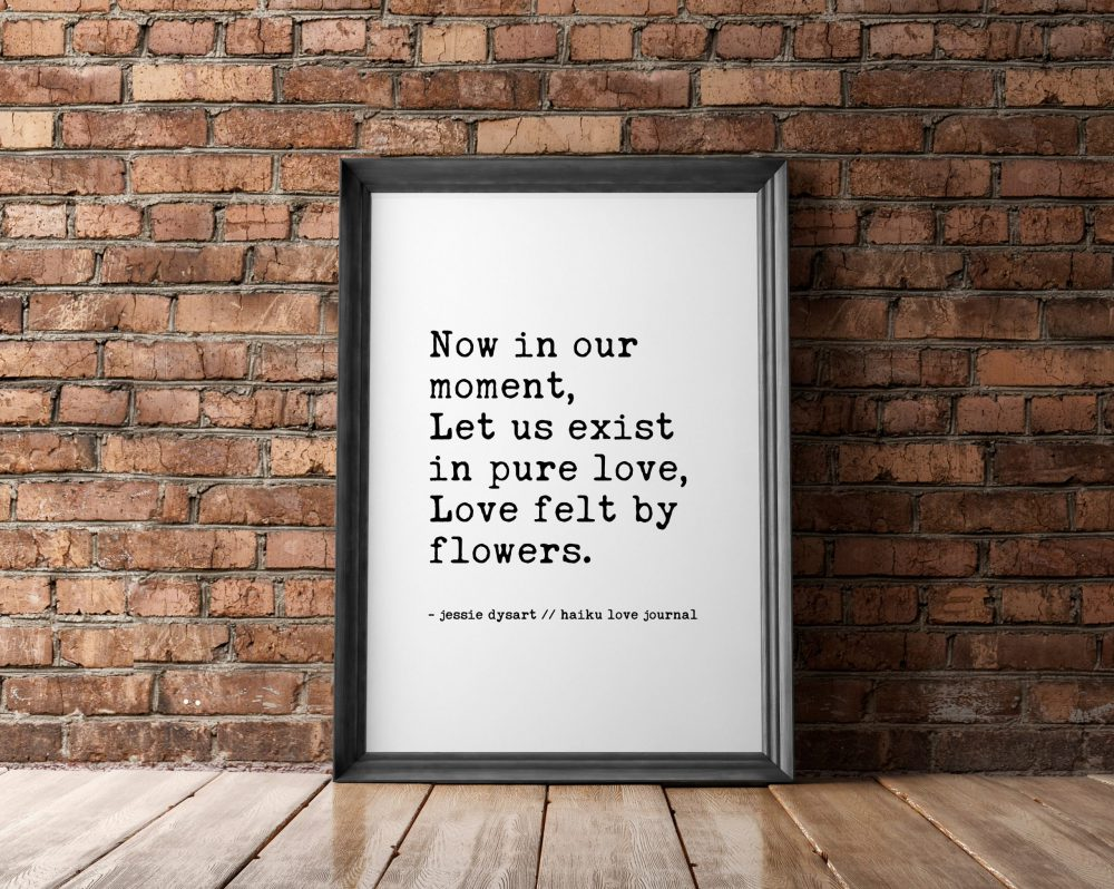 Now In Our Moment, Let Us Exist in Pure Love, Love Felt By Flowers | Haiku Poem | Typography Print | Wall Decor | Wedding Poem | Love Poem