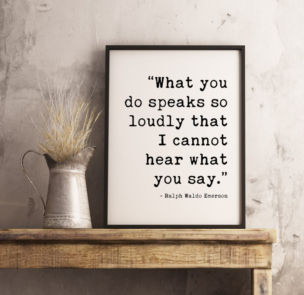 What you do speaks so loudly that I cannot hear what you say.  - Ralph Waldo Emerson Typography Print | Home Wall Decor | Minimalist Decor