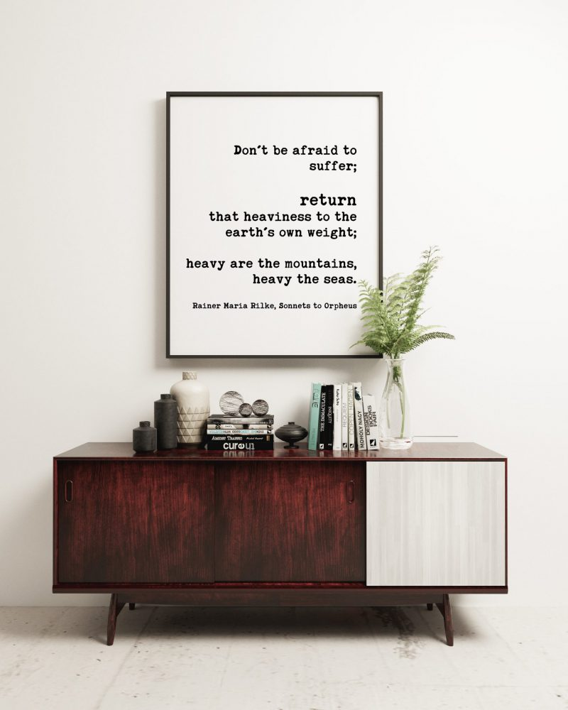Don't be afraid to suffer; return that heaviness to the earth's own weight; – Rainer Maria Rilke // Typography Print | Minimalist Art Decor