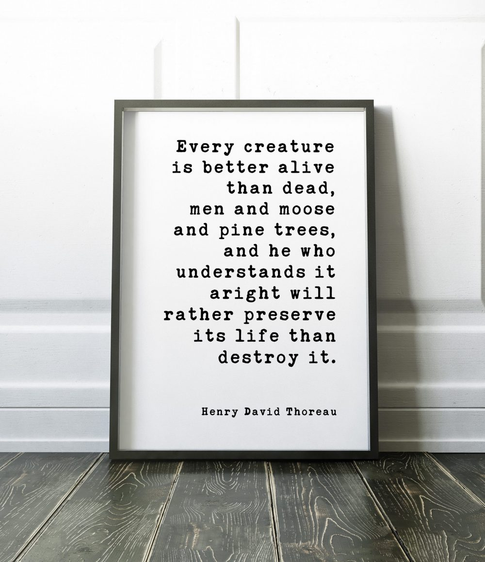 Every creature is better alive than dead, men and moose and pine trees... ― Henry David Thoreau // Print | Nature Lover | Environment