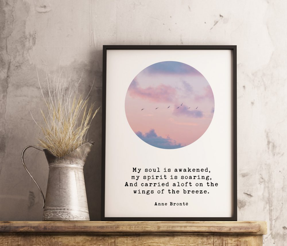 My soul is awakened, my spirit is soaring, And carried aloft on the wings of the breeze.  – Anne Brontë Art Print, Typography