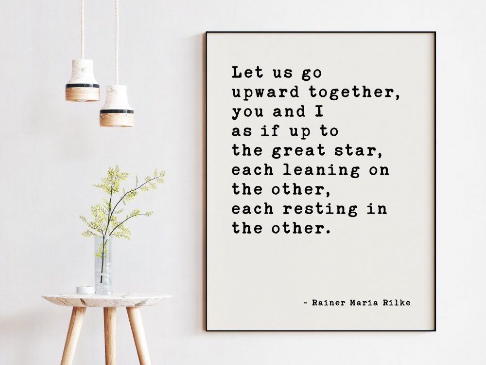 Let us go upward together, you and I — as if up to the great star, each leaning on the other, each resting in the other. Rainer Maria Rilke