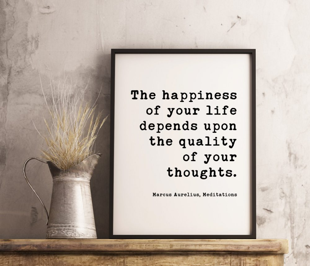 The happiness of your life depends upon the quality of your thoughts. Marcus Aurelius, Meditations Typography Print Art - Happiness Quotes