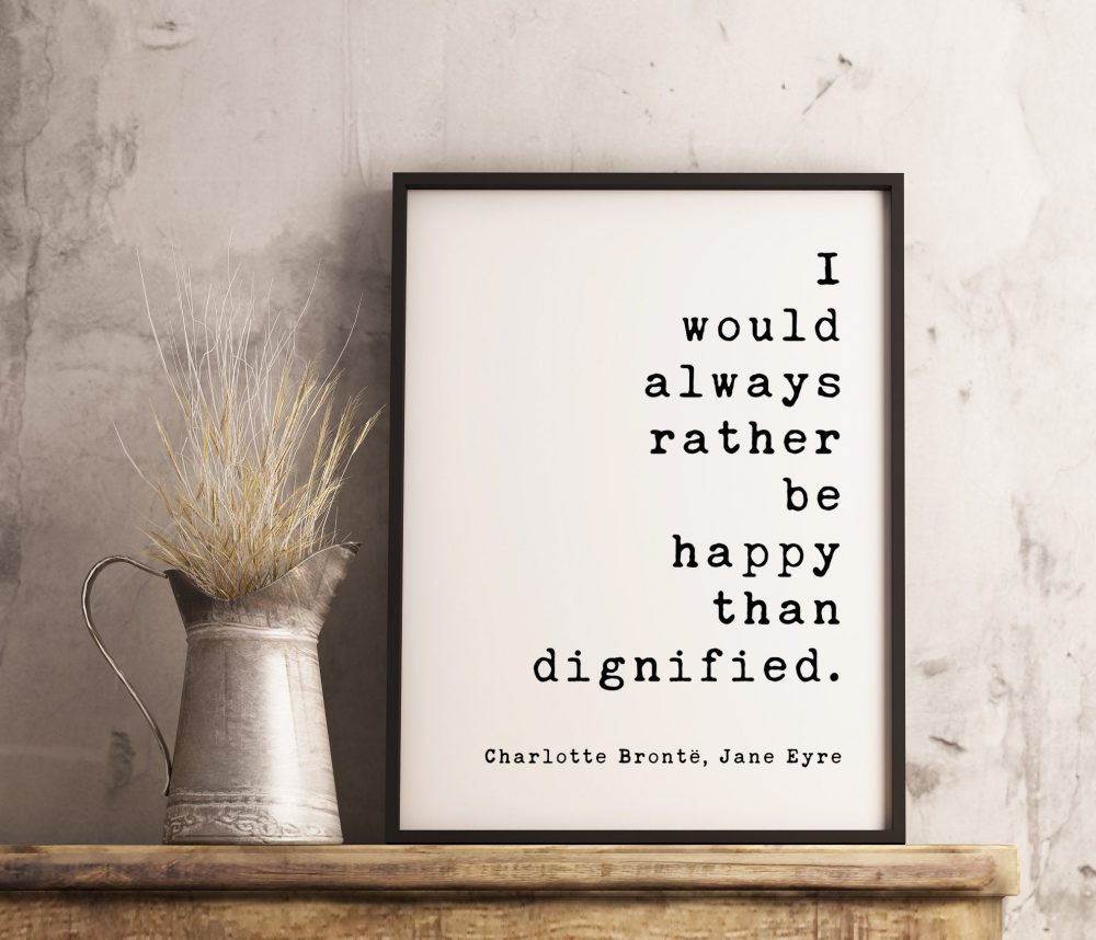 I would always rather be happy than dignified. Charlotte Brontë, Jane Eyre - Book Quote Art Print, Book Lovers Art, Jane Eyre Quotes