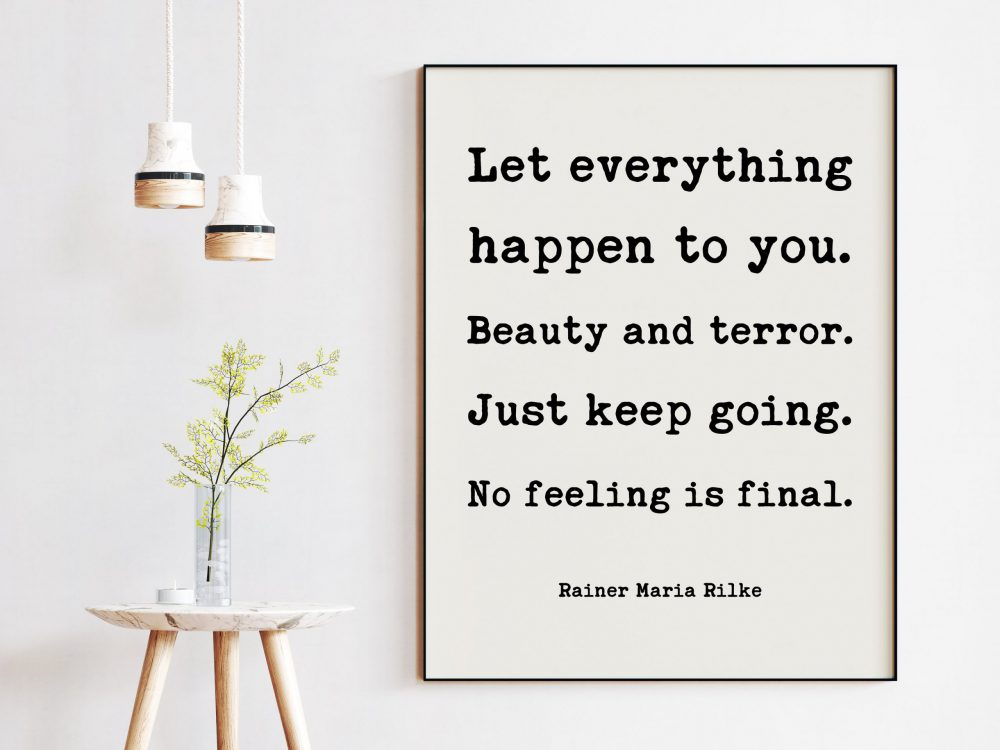 Let everything happen to you. Beauty and terror. Just keep going. No feeling is final. - Rainer Maria Rilke Quote Typography Art Print