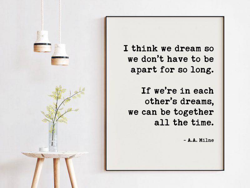 I think we dream so we don't have to be apart for so long ... in each other's dreams, we can be together all the time. A.A. Milne Art Print