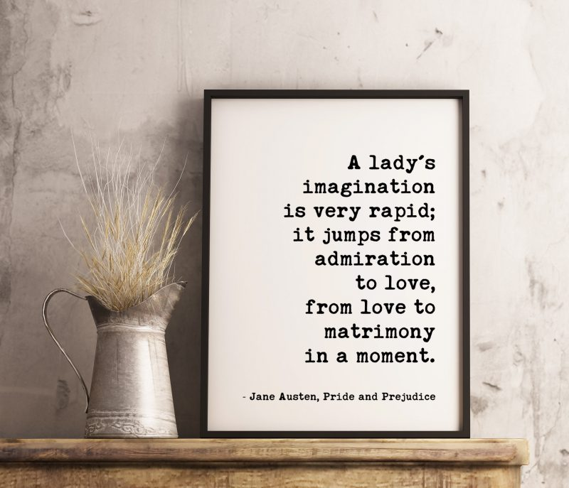 A lady's imagination is very rapid; it jumps from admiration to love, from love to matrimony in a moment. -Jane Austen, Pride and Prejudice