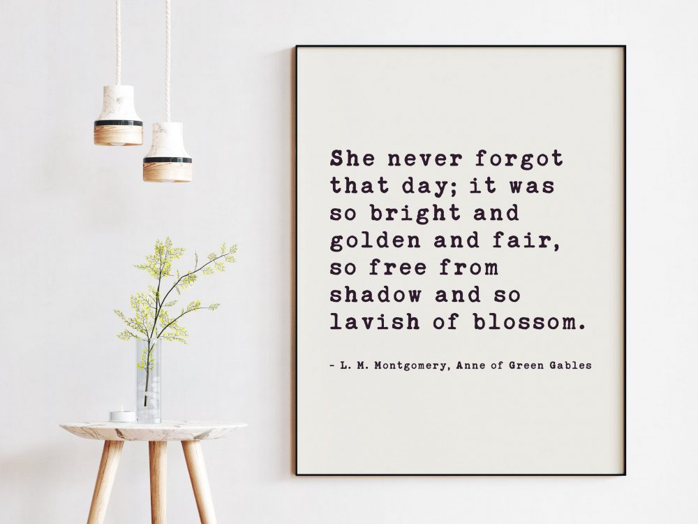 She never forgot that day; bright and golden and fair, so free from shadow and so lavish of blossom..  L.M. Montgomery, Anne of Green Gables