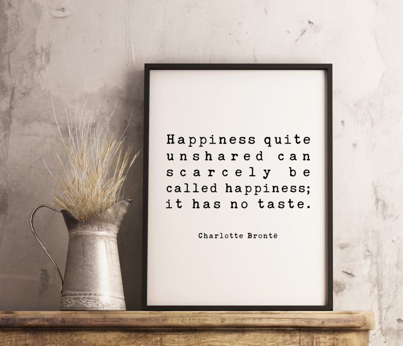 Happiness quite unshared can scarcely be called happiness; it has no taste. Charlotte Brontë, Book Quote Art Print, Charlotte Brontë Quotes