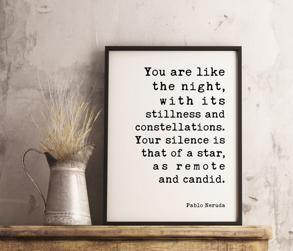 You are like the night, with its stillness and constellations. Your silence is that of a star, as remote and candid. - Pablo Neruda Print