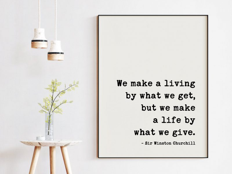 We make a living by what we get, but we make a life by what we give. - Sir Winston Churchill Quote - Charity, Giving, Kindness Quotes