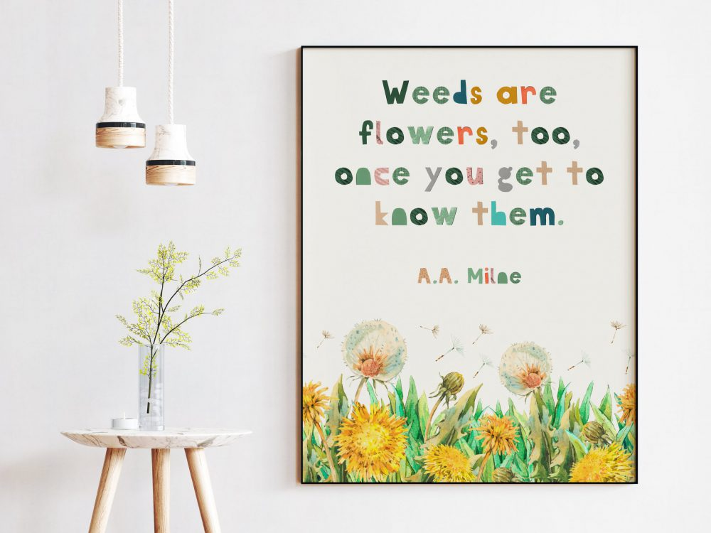 Weeds are flowers, too, once you get to know them. ― A.A. Milne Quote - Nursery Wall Art, Kindness Quotes, A.A. Milne Quote, Beauty Inside