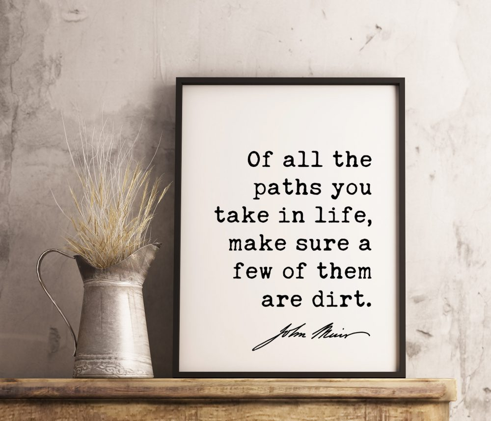 Of all the paths you take in life, make sure a few of them are dirt. - John Muir Quote Print, Nature Quotes, Environmentalist,  John Muir