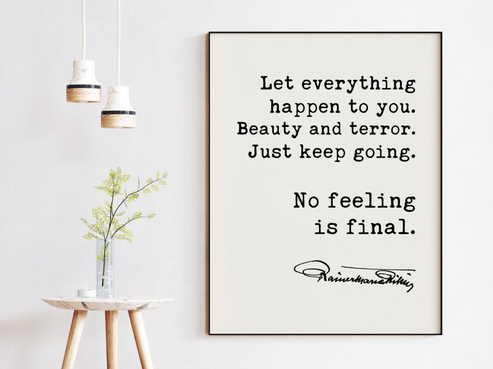Let everything happen to you. Beauty and terror. Just keep going.  No feeling is final. - Rainer Maria Rilke Quote Art Print - Inspirational