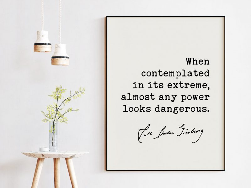 When contemplated in its extreme, almost any power looks dangerous. - Ruth Bader Ginsburg Quote Art Print - RGB Quote Art Print