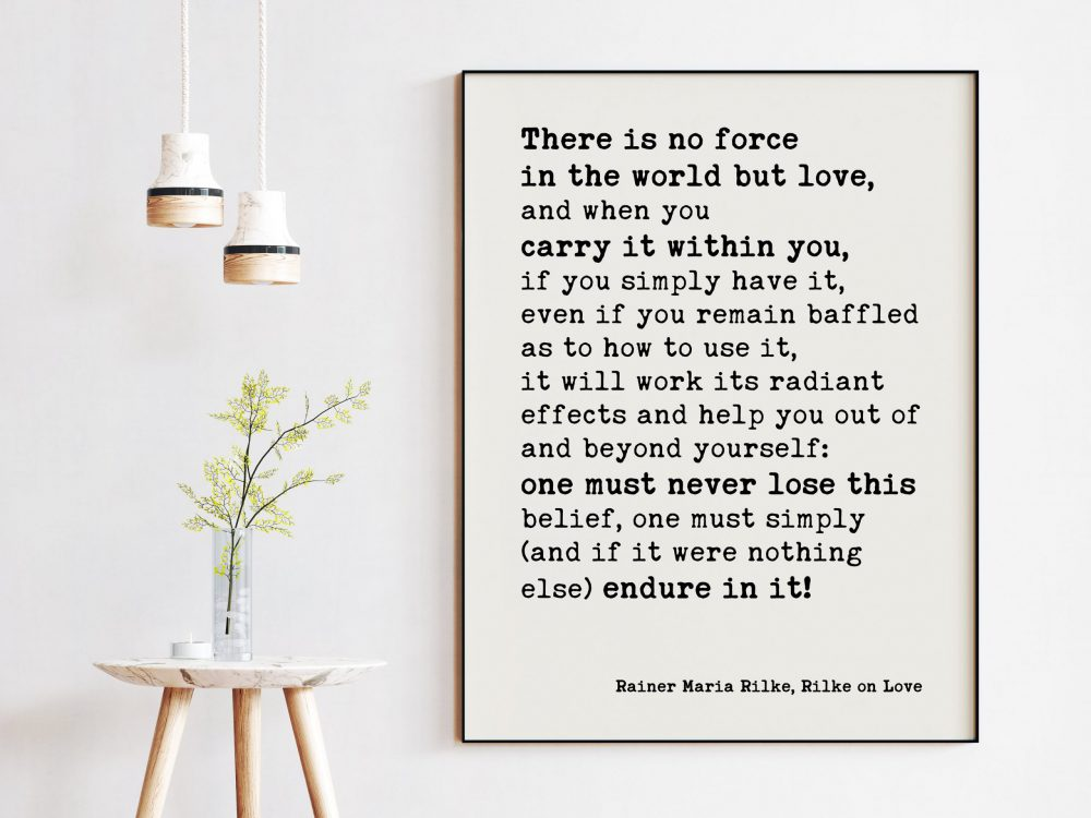 There is no force in the world but love, and when you carry it within you, if you simply have it. - Rainer Maria Rilke Quotes Print Art