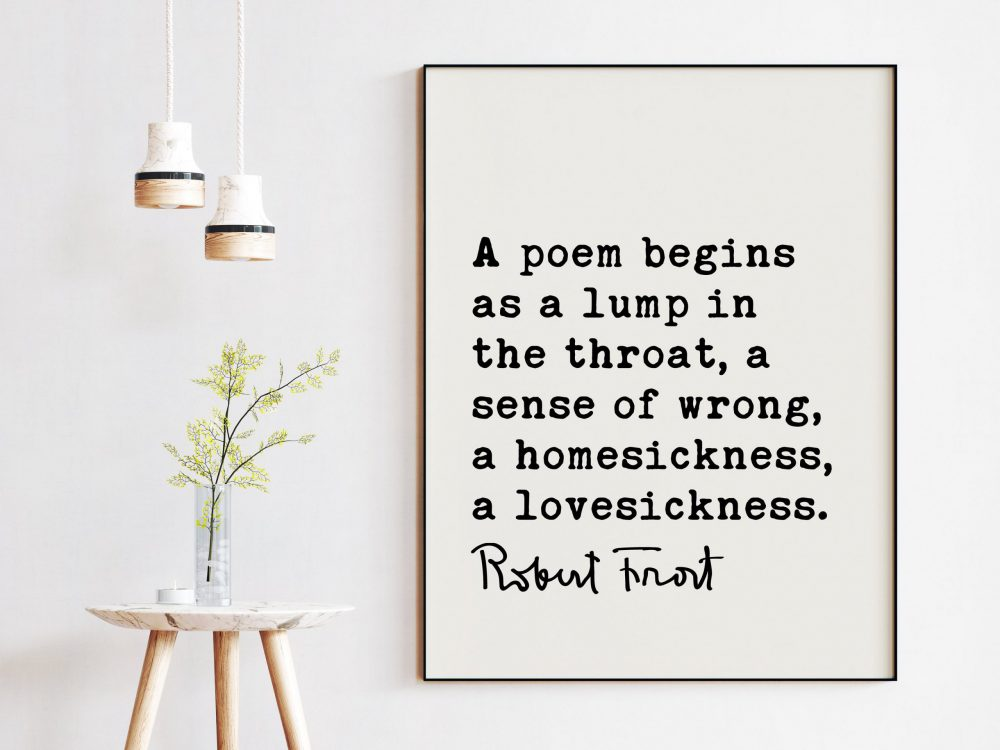 A poem begins as a lump in the throat, a sense of wrong, a homesickness, a lovesickness. - Robert Frost Quote Print Art, Love Poems