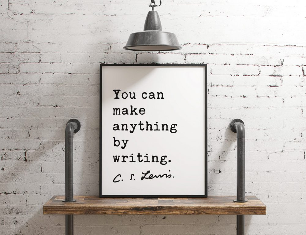 You can make anything by writing. ― C.S. Lewis Quote - Art, Inspirational Wall Art, Literature Quotes, Book Lovers, C.S. Lewis Quotes Art