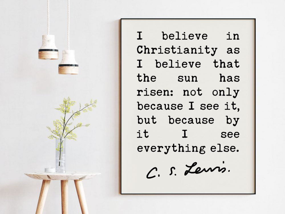C.S. Lewis Quote I believe in Christianity as I believe that the sun has risen. Art Print | Christian Quotes | Inspirational | Encouragement