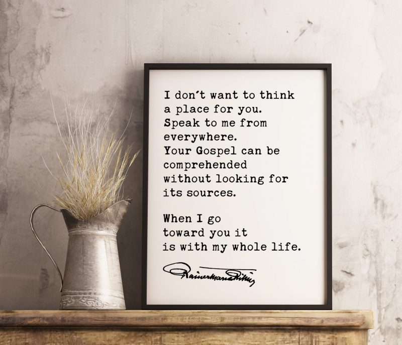 Rainer Maria Rilke Poem Quote - I don't want to think a place for you. When I go toward you it is with my whole life. Art Print | Spiritual
