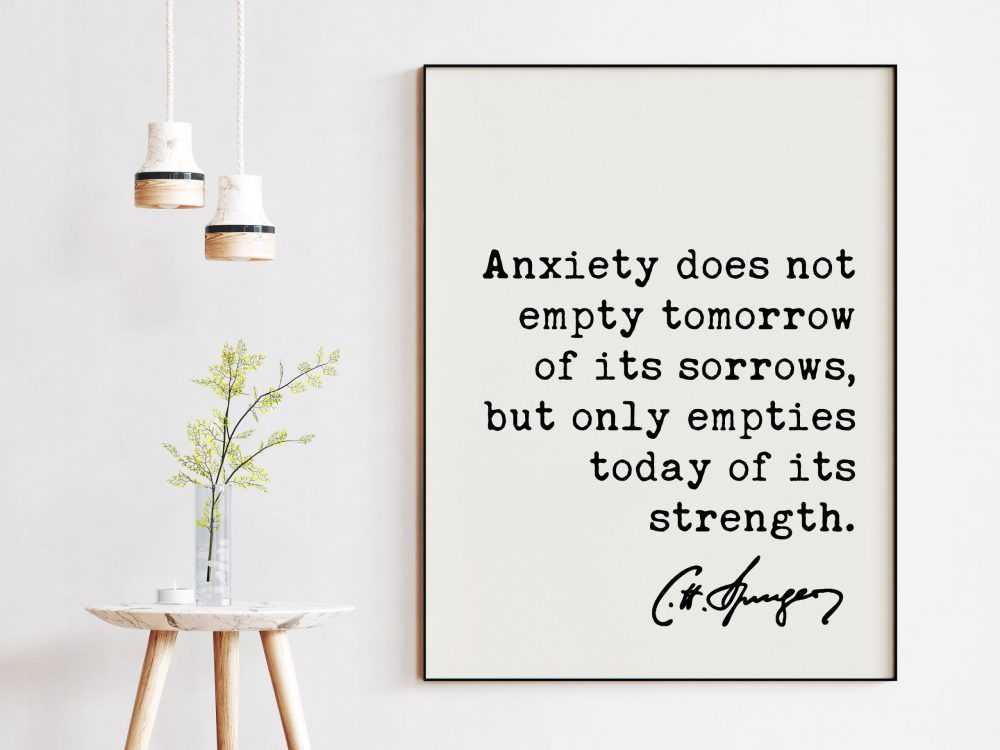 Charles Spurgeon Quote Anxiety does not empty tomorrow of its sorrows, but only empties today of its strength. Art Print | Inspirational