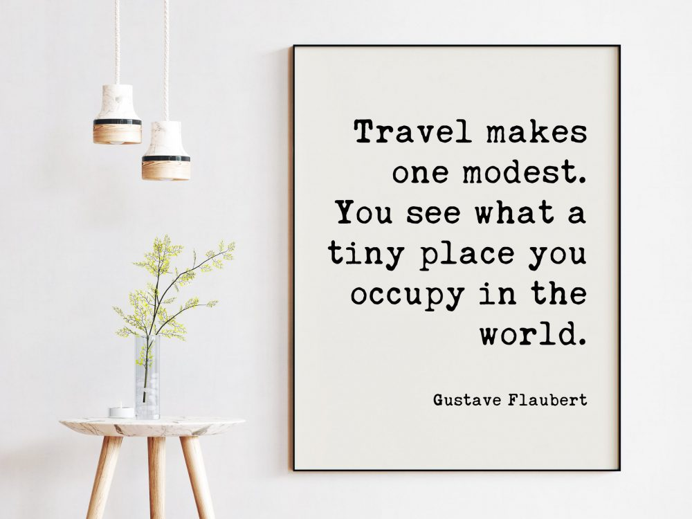 Gustave Flaubert Quote - Travel makes one modest. You see what a tiny place you occupy in the world. Art Print | Travel Adventure Quotes